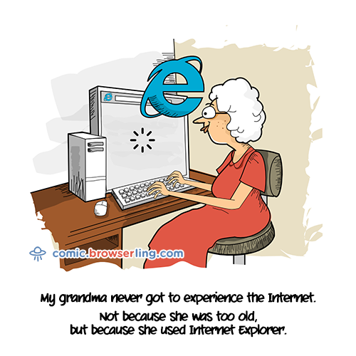 My grandma never got to experience the Internet. Not because she's old, but because she used Internet Explorer.